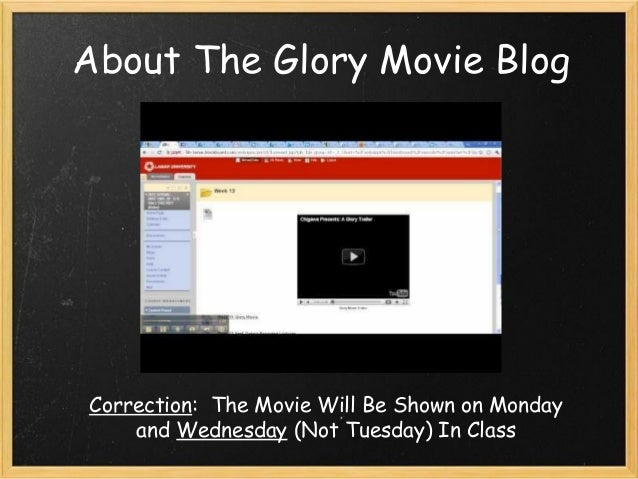 About The Glory Movie Blog Correction:  The Movie Will Be Shown on Monday and Wednesday (Not Tuesday) In Class