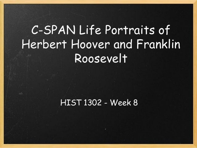 C-SPAN Life Portraits of Herbert Hoover and Franklin Roosevelt HIST 1302 - Week 8