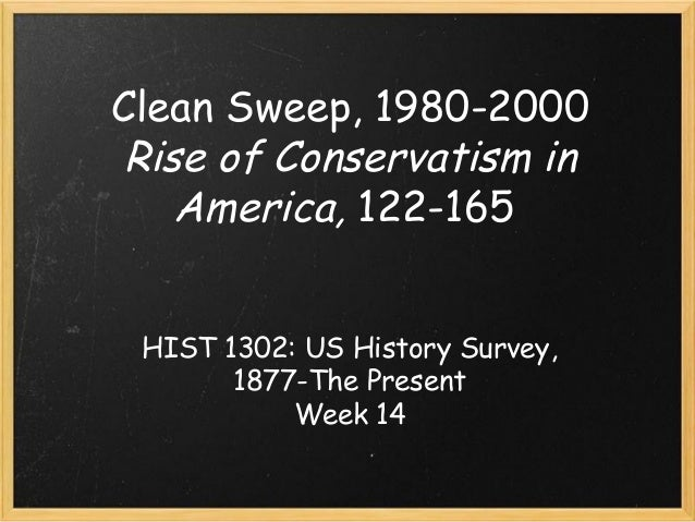 Clean Sweep, 1980-2000 Rise of Conservatism in America, 122-165 HIST 1302: US History Survey, 1877-The Present Week 14