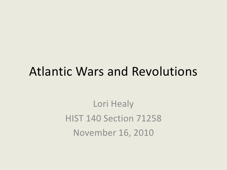 Atlantic Wars and Revolutions<br />Lori Healy<br />HIST 140 Section 71258<br />November 16, 2010<br />