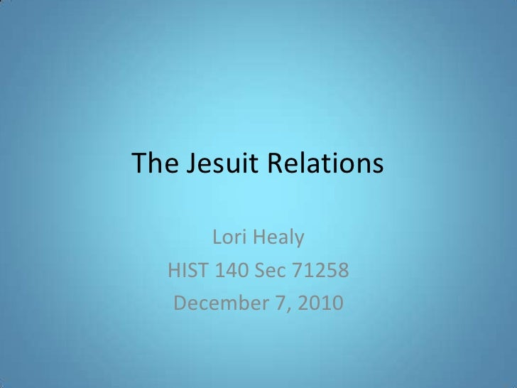 The Jesuit Relations<br />Lori Healy<br />HIST 140 Sec 71258<br />December 7, 2010<br />