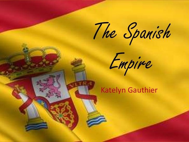 The Spanish Empire<br />Katelyn Gauthier<br />