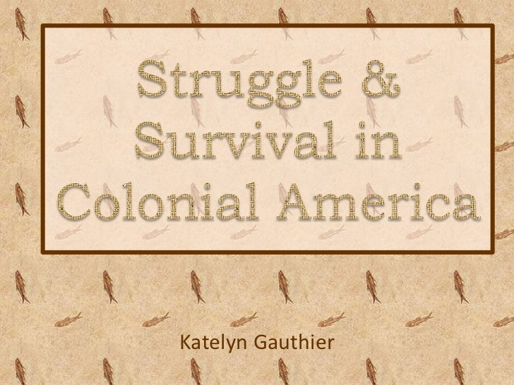 Struggle & Survival in Colonial America<br />Katelyn Gauthier<br />