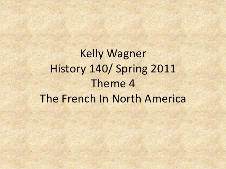 Kelly WagnerHistory 140/ Spring 2011Theme 4 The French In North America<br />