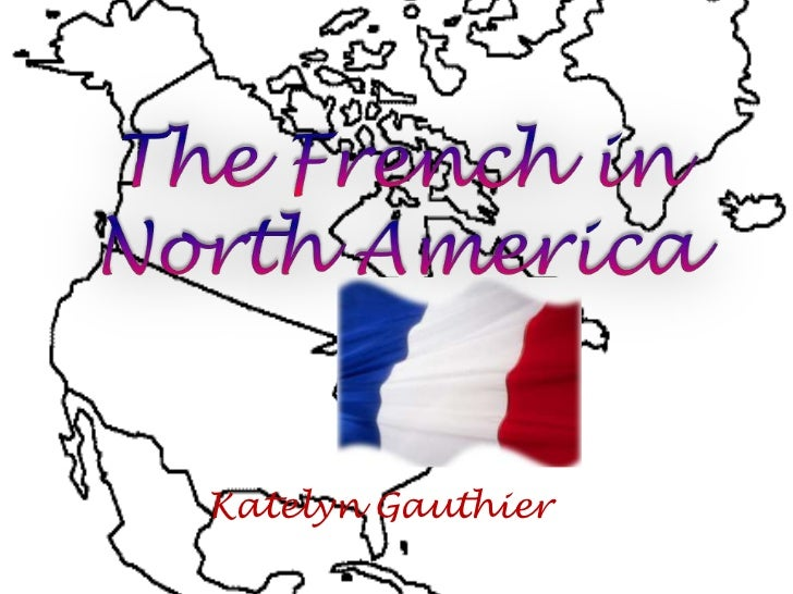 The French in North America<br />Katelyn Gauthier<br />