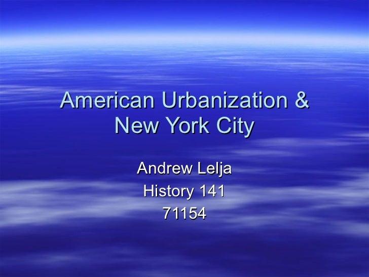 American Urbanization & New York City Andrew Lelja History 141 71154