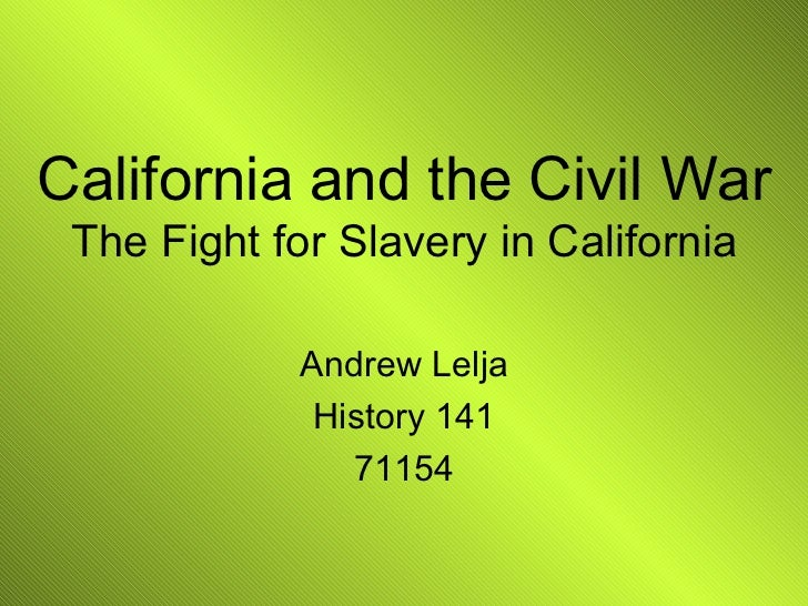 California and the Civil War The Fight for Slavery in California Andrew Lelja History 141 71154