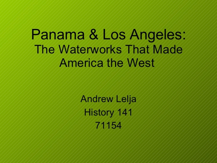 Panama & Los Angeles: The Waterworks That Made America the West  Andrew Lelja History 141 71154