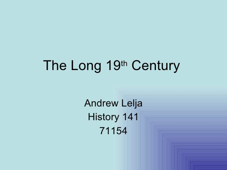 The Long 19 th  Century  Andrew Lelja History 141 71154