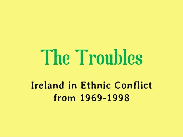 The TroublesIreland in Ethnic Conflict     from 1969-1998