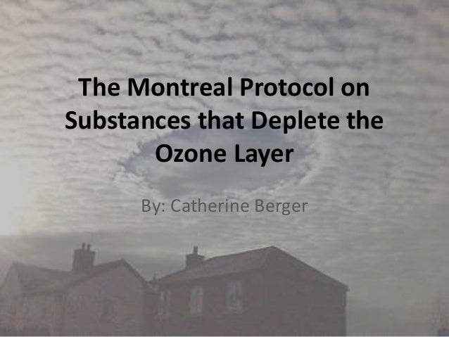 The Montreal Protocol on Substances that Deplete the Ozone Layer By: Catherine Berger
