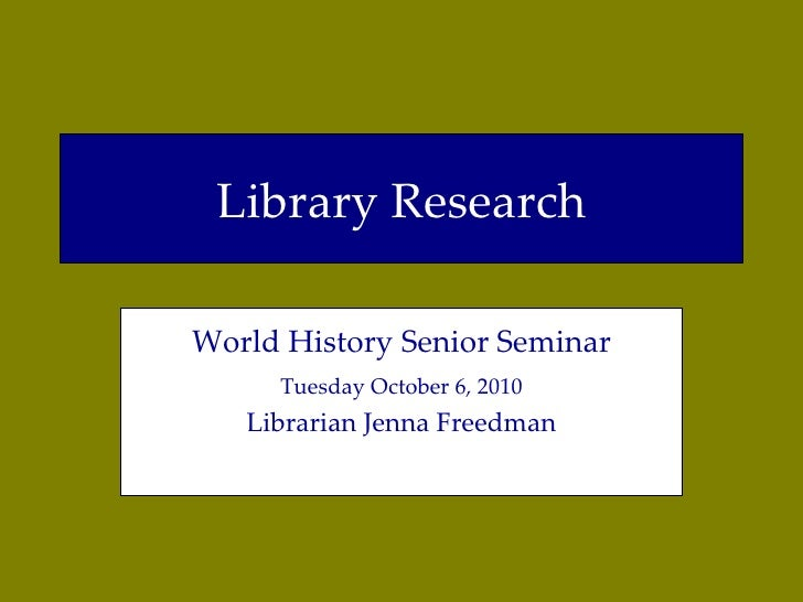 Library Research World History Senior Seminar Tuesday October 6, 2010 Librarian Jenna Freedman