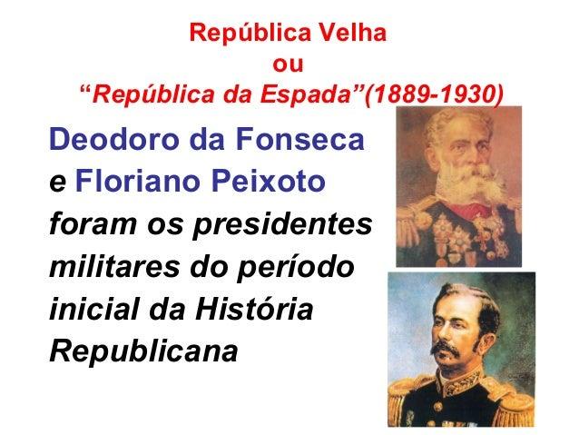 Deodoro da Fonseca e Floriano Peixoto foram os presidentes militares do período inicial da História Republicana República ...