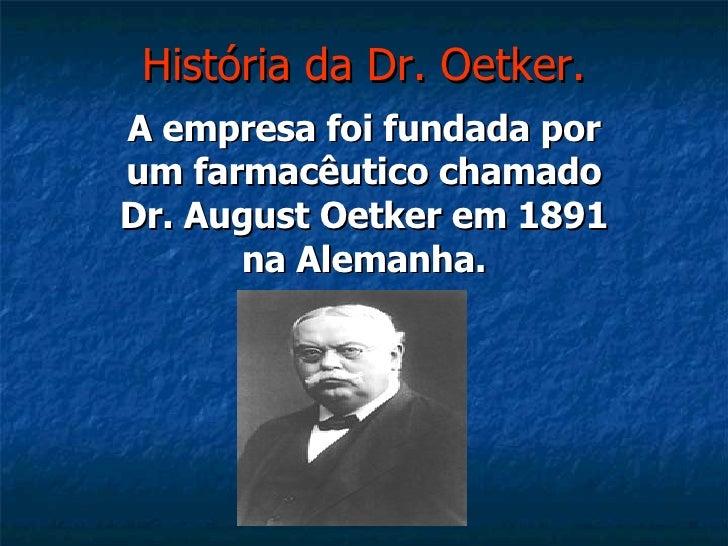 História da Dr. Oetker. A empresa foi fundada por um farmacêutico chamado Dr. August Oetker em 1891 na Alemanha.
