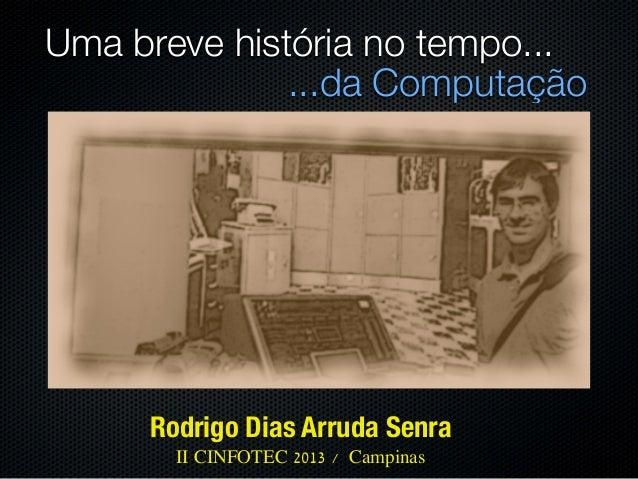 Uma breve história no tempo...              ...da Computação     Rodrigo Dias Arruda Senra       II CINFOTEC 2013 / Campinas