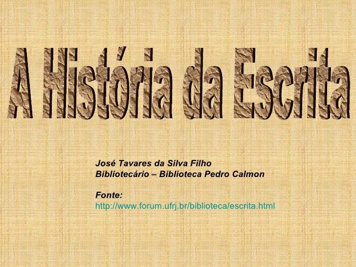 A História da Escrita José Tavares da Silva Filho Bibliotecário – Biblioteca Pedro Calmon Fonte:  http://www.forum.ufrj.br...