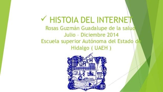  HISTOIA DEL INTERNET Rosas Guzmán Guadalupe de la salud Julio – Diciembre 2014 Escuela superior Autónoma del Estado de H...