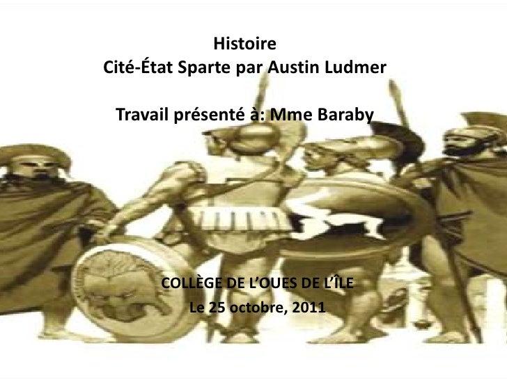 HistoireCité-État Sparte par Austin Ludmer Travail présenté à: Mme Baraby      COLLÈGE DE L'OUES DE L'ÎLE         Le 25 oc...