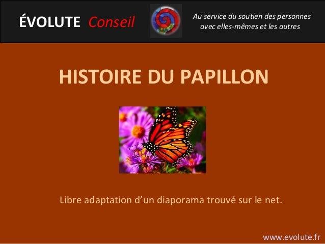 HISTOIRE DU PAPILLON Libre adaptation d'un diaporama trouvé sur le net. ÉVOLUTE Conseil Au service du soutien des personne...