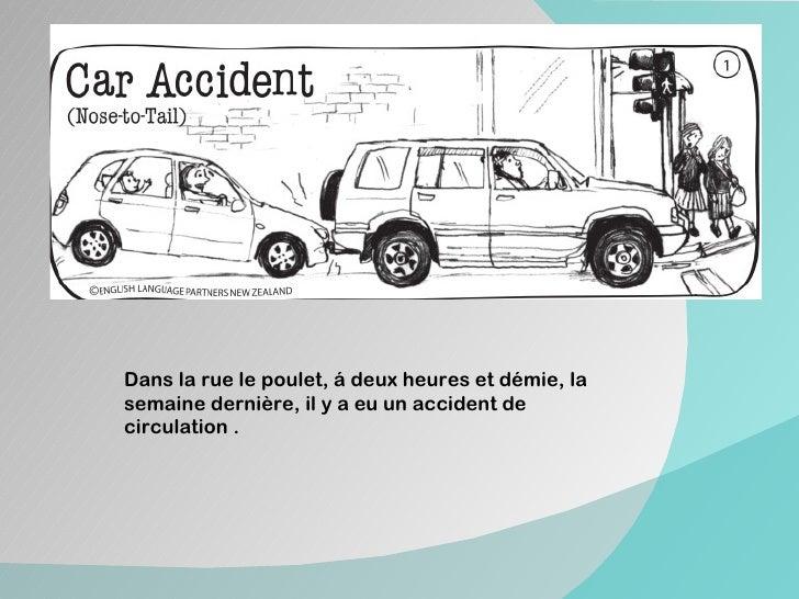 Dans la rue le poulet, á deux heures et démie, lasemaine dernière, il y a eu un accident decirculation .