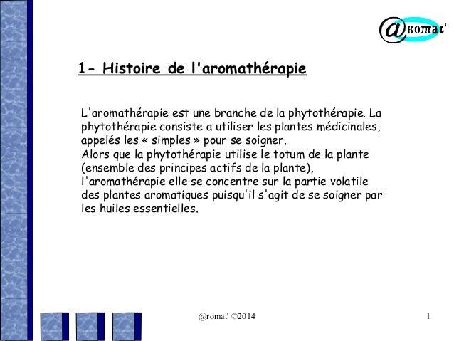 1- Histoire de l'aromathérapie L'aromathérapie est une branche de la phytothérapie. La phytothérapie consiste a utiliser l...