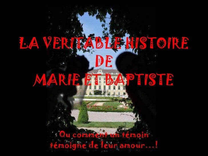 LA VERITABLE HISTOIRE         DE  MARIE ET BAPTISTE     Ou comment un témoin   témoigne de leur amour…!