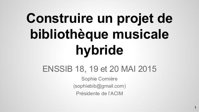 ENSSIB 18, 19 et 20 MAI 2015 Sophie Cornière (sophiebib@gmail.com) Présidente de l'ACIM Construire un projet de bibliothèq...