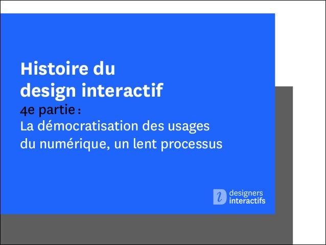 Histoire du design interactif  4e partie : La démocratisation des usages  du numérique, un lent processus