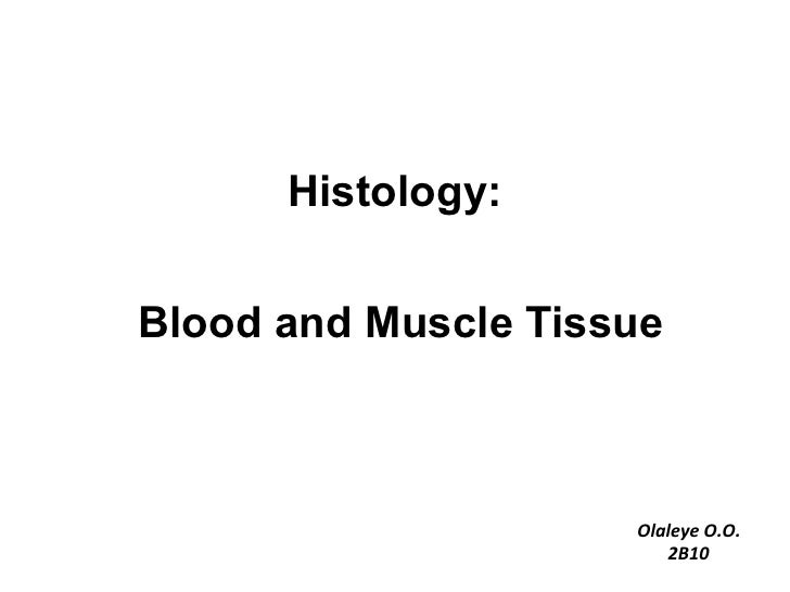 Histology:Blood and Muscle Tissue                     Olaleye	  O.O.	                          2B10