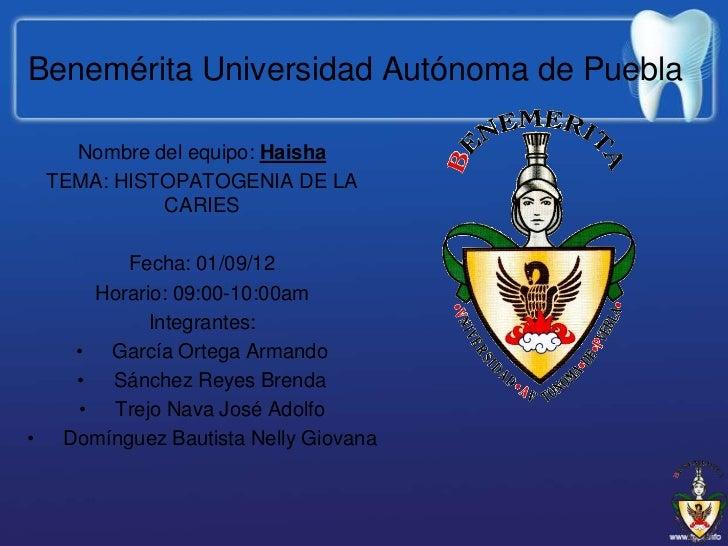 Benemérita Universidad Autónoma de Puebla      Nombre del equipo: Haisha    TEMA: HISTOPATOGENIA DE LA              CARIES...