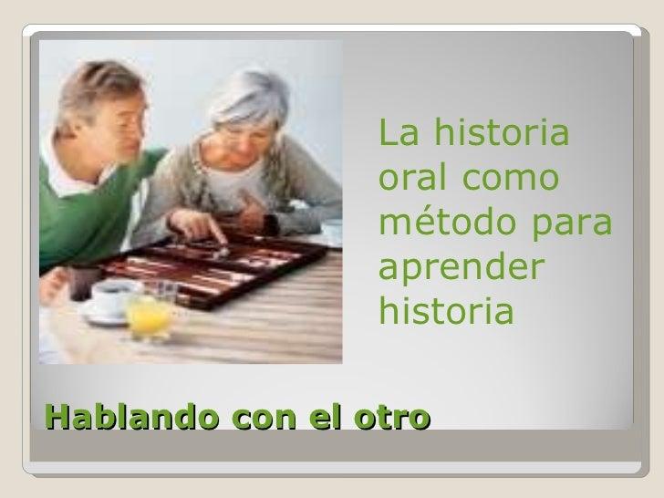 Hablando con el otro <ul><li>  La historia oral como método para aprender historia </li></ul>
