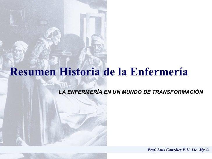 Prof. Luís González E.U. Lic. Mg ©  Resumen Historia de la Enfermería LA ENFERMERÍA EN UN MUNDO DE TRANSFORMACIÓN