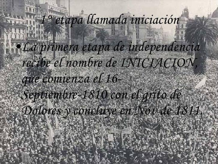 1° etapa llamada iniciación <ul><li>La primera etapa de independencia recibe el nombre de INICIACION, que comienza el 16- ...