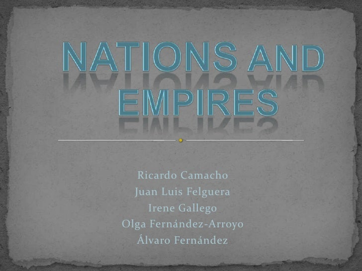 Nations and<br />empires<br />Ricardo Camacho <br />Juan Luis Felguera<br />Irene Gallego<br />Olga Fernández-Arroyo<br />...