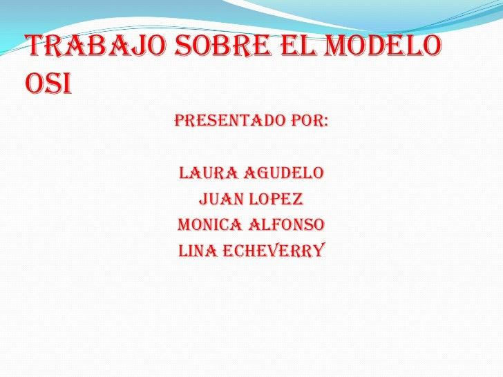 TRABAJO SOBRE EL MODELOOSI        PRESENTADO POR:        LAURA AGUDELO           JUAN LOPEZ        MONICA ALFONSO        L...