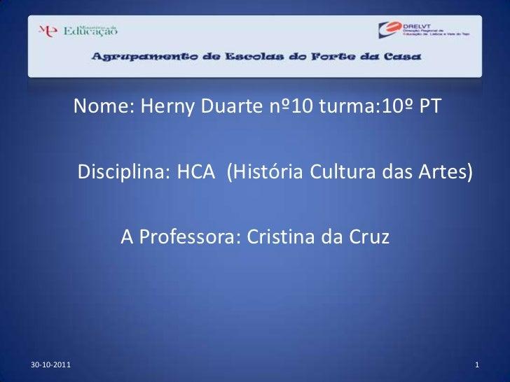 Nome: Herny Duarte nº10 turma:10º PT             Disciplina: HCA (História Cultura das Artes)                 A Professora...