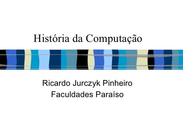 História da Computação Ricardo Jurczyk Pinheiro Faculdades Paraíso
