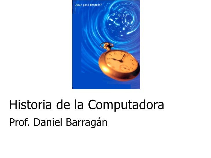 Historia de la Computadora Prof. Daniel Barragán