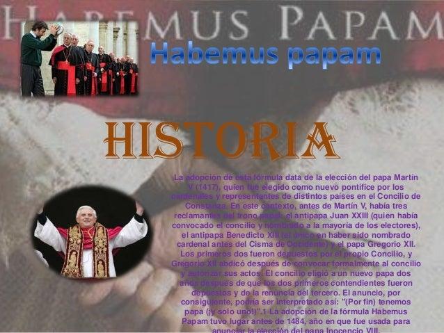 Historia   La adopción de esta fórmula data de la elección del papa Martín       V (1417), quien fue elegido como nuevo po...