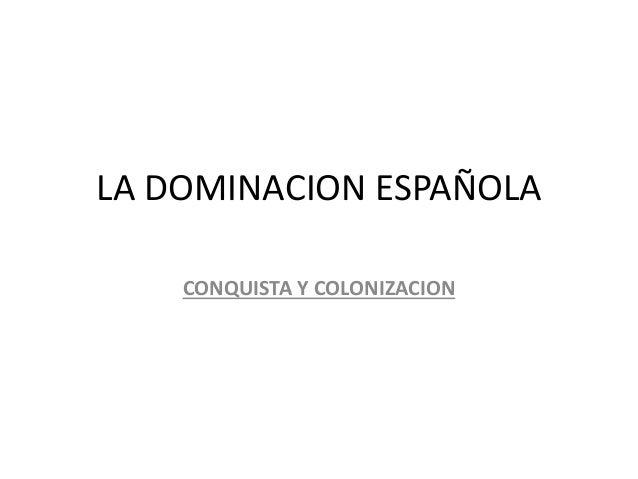 LA DOMINACION ESPAÑOLA CONQUISTA Y COLONIZACION