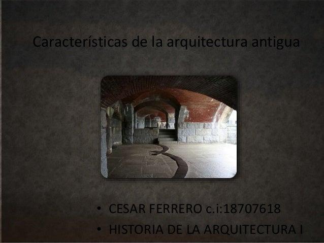 Características de la arquitectura antigua • CESAR FERRERO c.i:18707618 • HISTORIA DE LA ARQUITECTURA I
