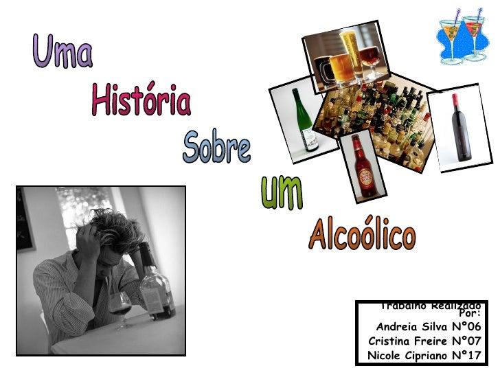 Uma História Sobre um Alcoólico Trabalho Realizado Por: Andreia Silva Nº06 Cristina Freire Nº07 Nicole Cipriano Nº17