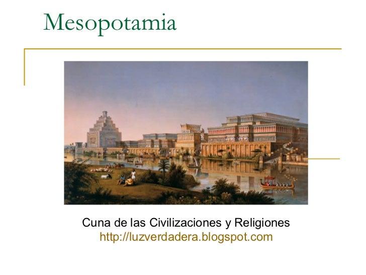 Mesopotamia Cuna de las Civilizaciones y Religiones http:// luzverdadera.blogspot.com