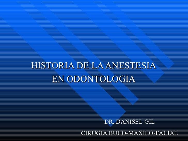 HISTORIA DE LA ANESTESIA EN ODONTOLOGIA DR. DANISEL GIL CIRUGIA BUCO-MAXILO-FACIAL