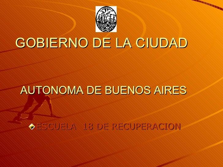 GOBIERNO DE LA CIUDAD  AUTONOMA DE BUENOS AIRES <ul><li>ESCUELA  18 DE RECUPERACION   </li></ul>