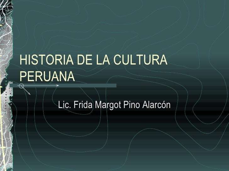 HISTORIA DE LA CULTURA PERUANA Lic. Frida Margot Pino Alarcón