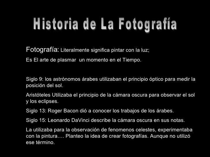 Historia de La Fotografía Fotografía:  Literalmente significa pintar con la luz; Es El arte de plasmar  un momento en el T...