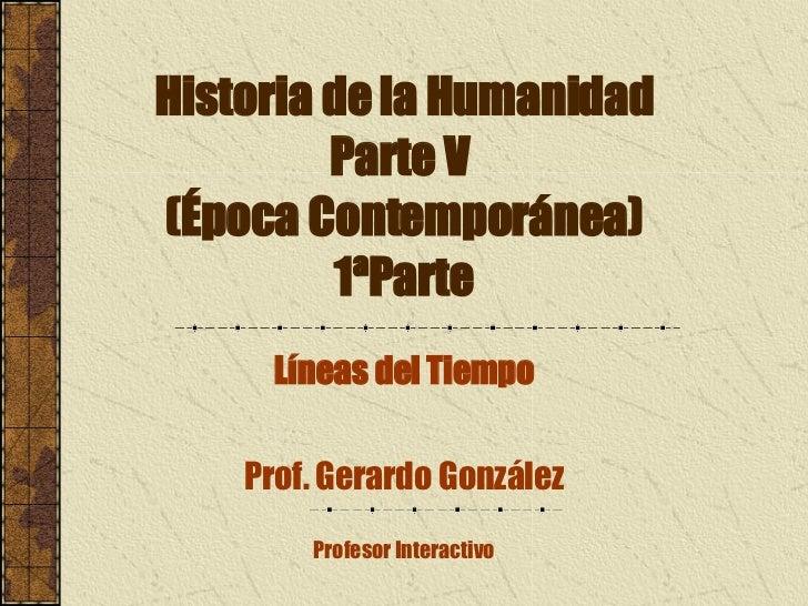 Historia de la Humanidad Parte V  (Época Contemporánea) 1ªParte Líneas del Tiempo Prof. Gerardo González Profesor Interact...