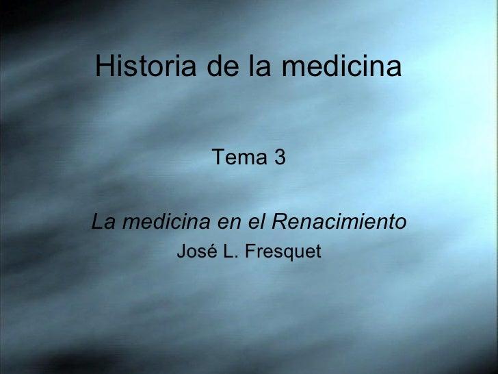 Historia de la medicina <ul><li>Tema 3 </li></ul><ul><li>La medicina en el Renacimiento </li></ul><ul><li>José L. Fresquet...
