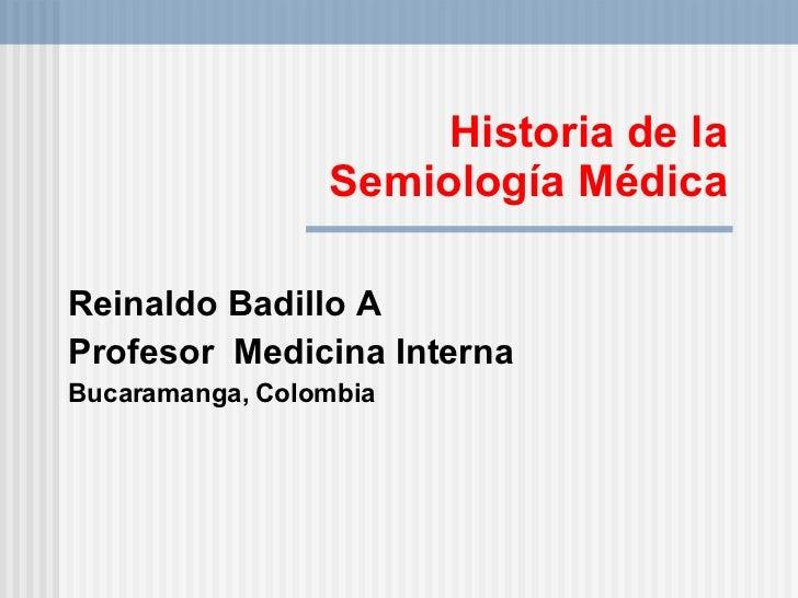 Historia de la  Semiología Médica  Reinaldo Badillo A Profesor  Medicina Interna Bucaramanga, Colombia